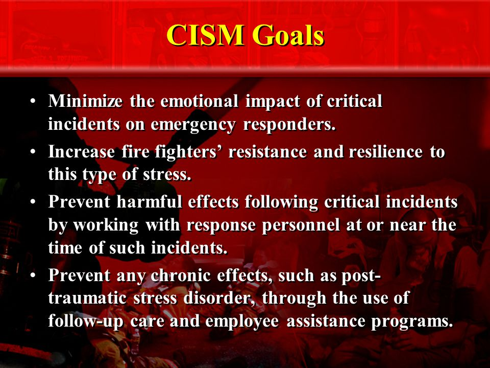 CISM Goals Minimize the emotional impact of critical incidents on emergency responders.
