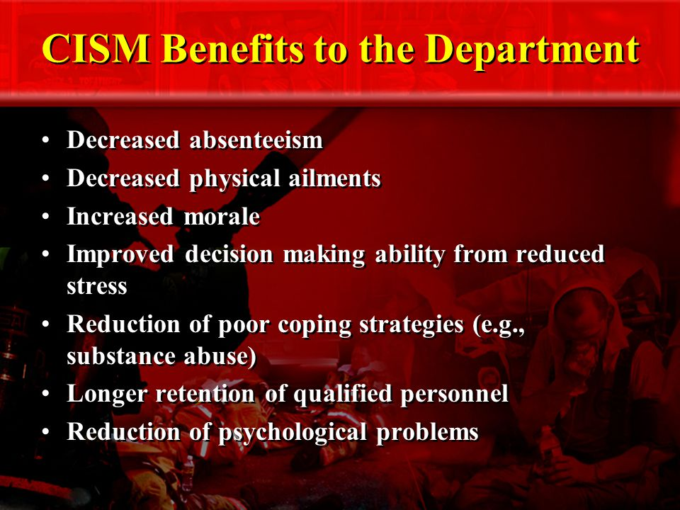 CISM Benefits to the Department Decreased absenteeism Decreased physical ailments Increased morale Improved decision making ability from reduced stress Reduction of poor coping strategies (e.g., substance abuse) Longer retention of qualified personnel Reduction of psychological problems Decreased absenteeism Decreased physical ailments Increased morale Improved decision making ability from reduced stress Reduction of poor coping strategies (e.g., substance abuse) Longer retention of qualified personnel Reduction of psychological problems