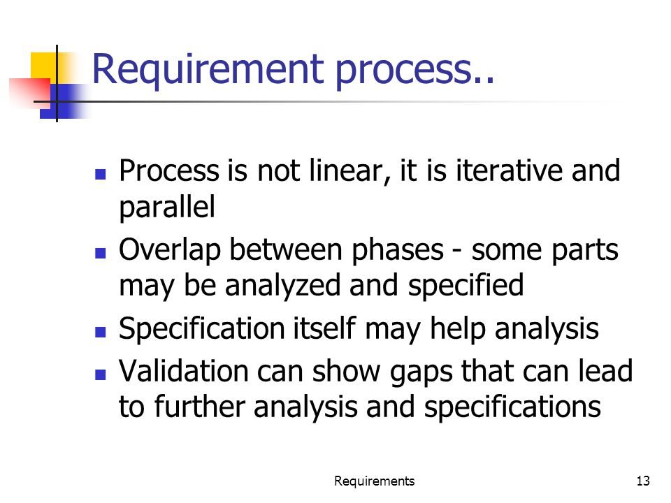 Requirements13 Requirement process.. Process is not linear, it is iterative and parallel Overlap between phases - some parts may be analyzed and speci