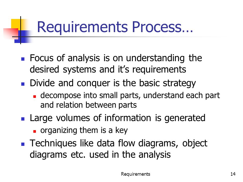 Requirements14 Requirements Process… Focus of analysis is on understanding the desired systems and it's requirements Divide and conquer is the basic s