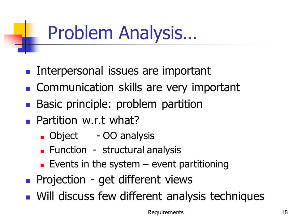 Requirements18 Problem Analysis… Interpersonal issues are important Communication skills are very important Basic principle: problem partition Partiti