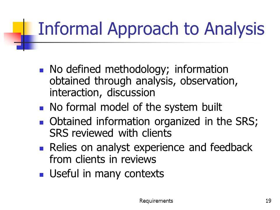 Requirements19 Informal Approach to Analysis No defined methodology; information obtained through analysis, observation, interaction, discussion No fo