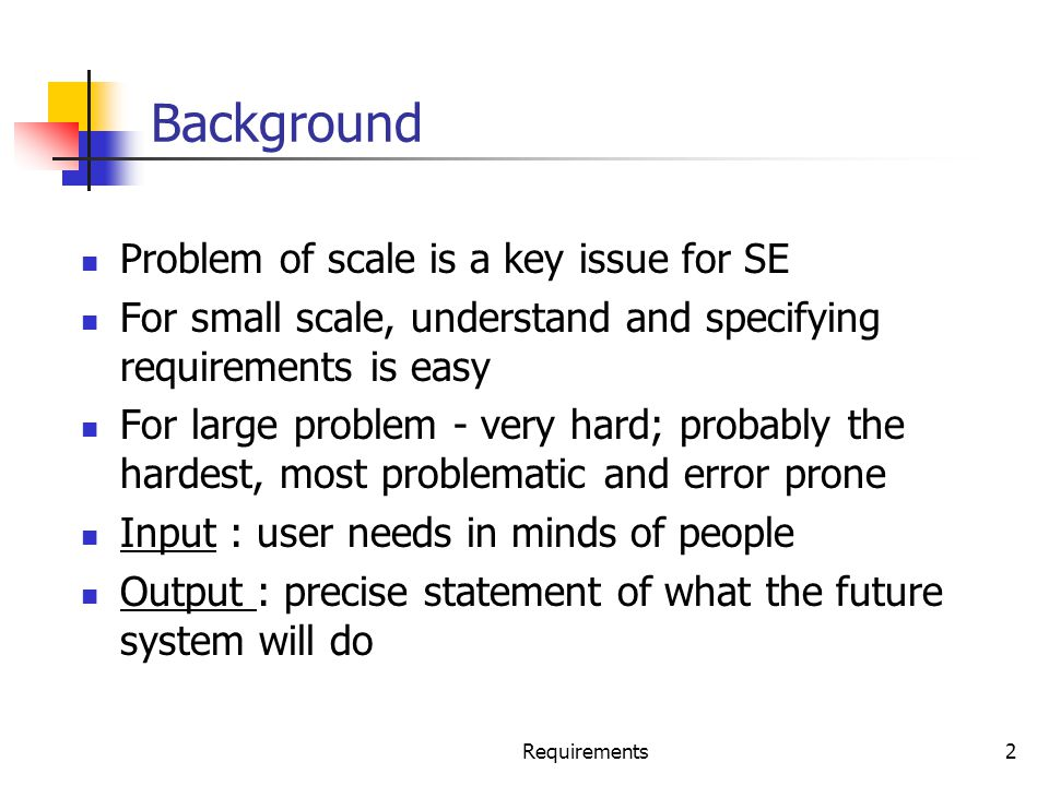 Requirements2 Background Problem of scale is a key issue for SE For small scale, understand and specifying requirements is easy For large problem - ve
