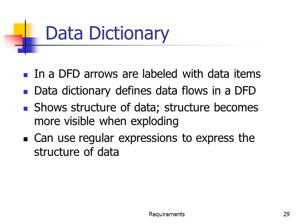 Requirements29 Data Dictionary In a DFD arrows are labeled with data items Data dictionary defines data flows in a DFD Shows structure of data; struct
