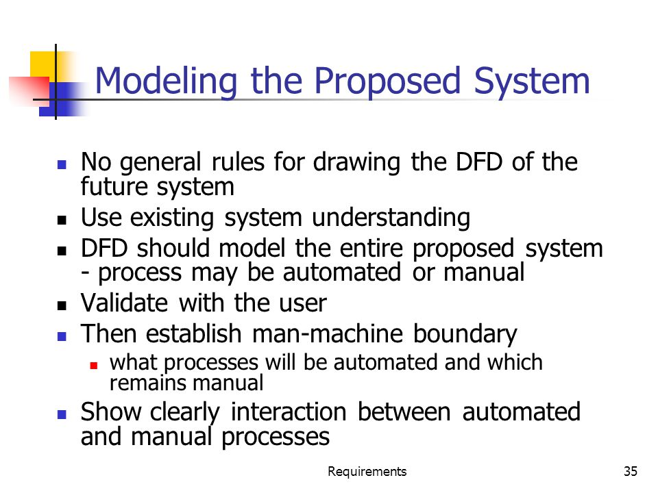 Requirements35 Modeling the Proposed System No general rules for drawing the DFD of the future system Use existing system understanding DFD should mod