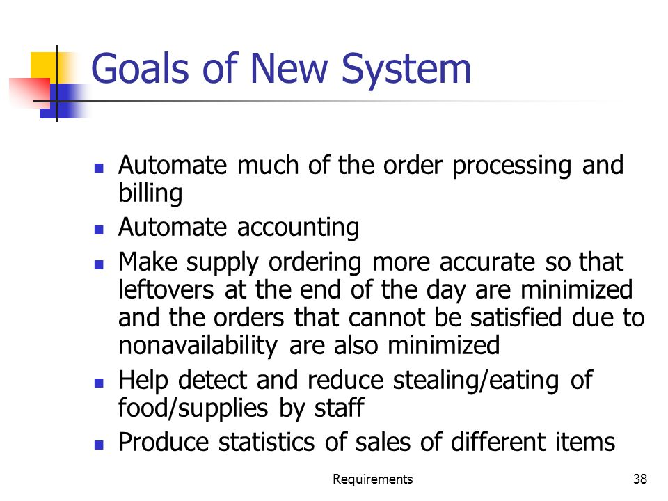 Requirements38 Goals of New System Automate much of the order processing and billing Automate accounting Make supply ordering more accurate so that le