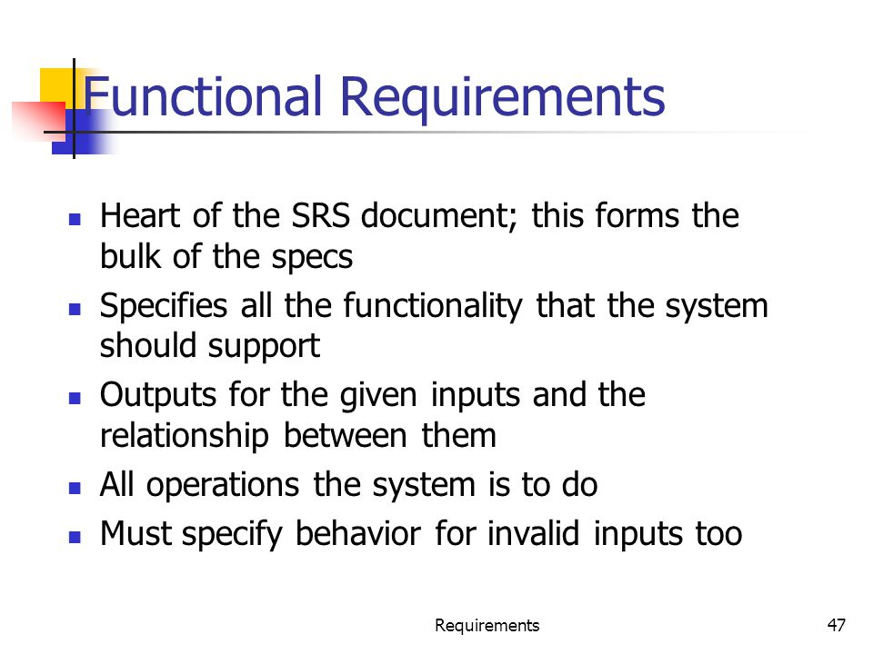 Requirements47 Functional Requirements Heart of the SRS document; this forms the bulk of the specs Specifies all the functionality that the system sho