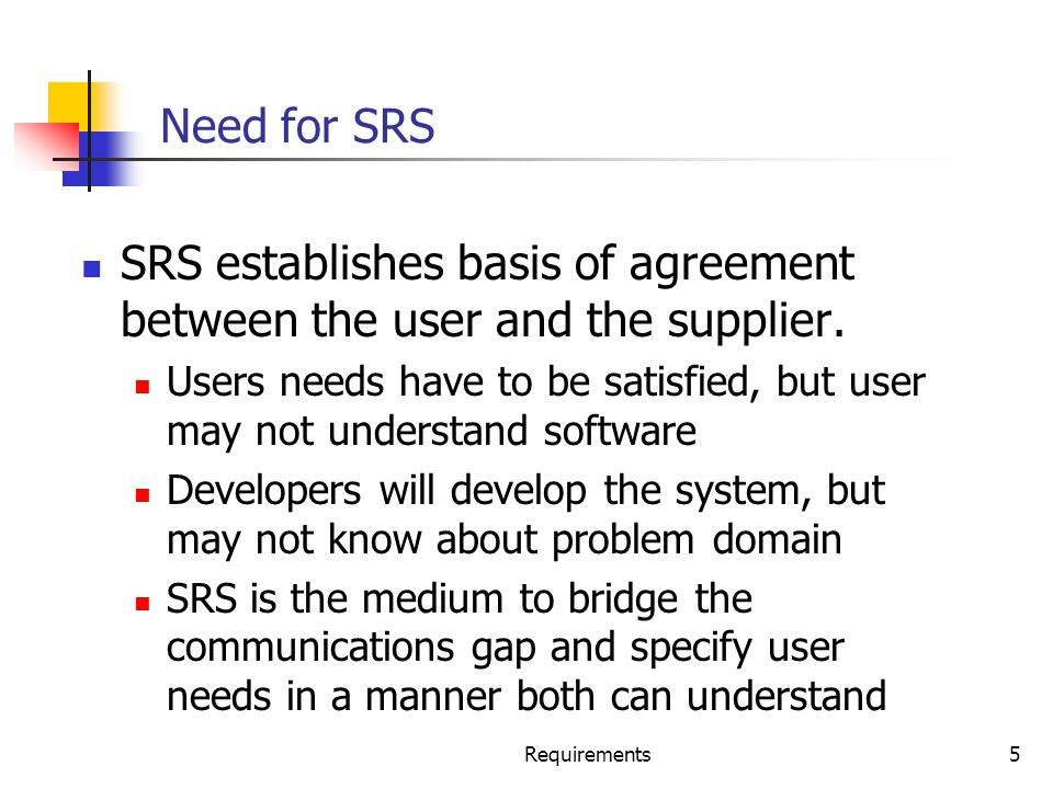 Requirements5 Need for SRS SRS establishes basis of agreement between the user and the supplier. Users needs have to be satisfied, but user may not un