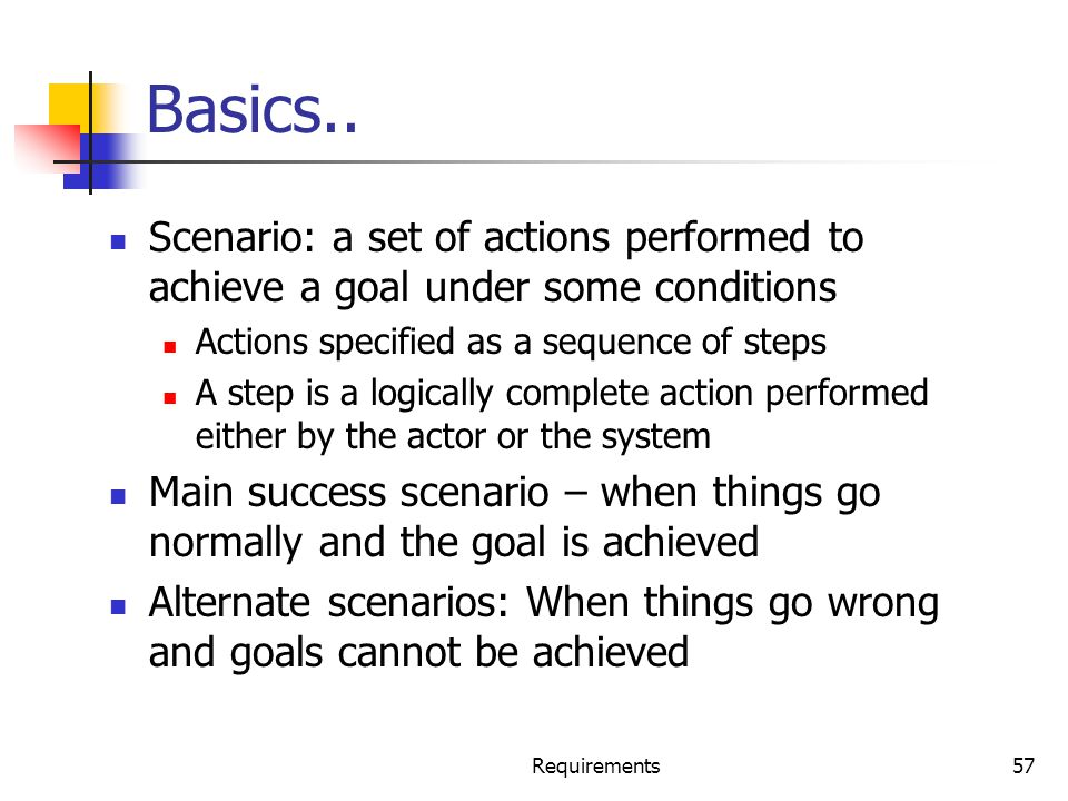 Requirements57 Basics.. Scenario: a set of actions performed to achieve a goal under some conditions Actions specified as a sequence of steps A step i