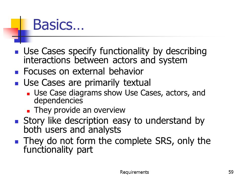 Requirements59 Basics… Use Cases specify functionality by describing interactions between actors and system Focuses on external behavior Use Cases are