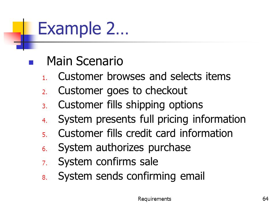 Requirements64 Example 2… Main Scenario 1. Customer browses and selects items 2. Customer goes to checkout 3. Customer fills shipping options 4. Syste
