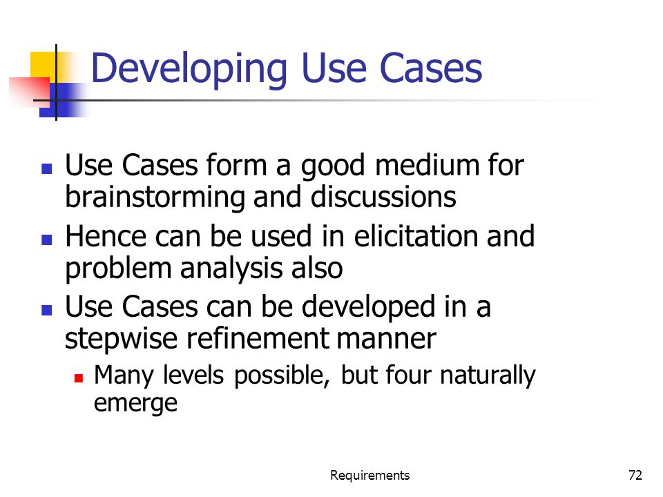 Requirements72 Developing Use Cases Use Cases form a good medium for brainstorming and discussions Hence can be used in elicitation and problem analys