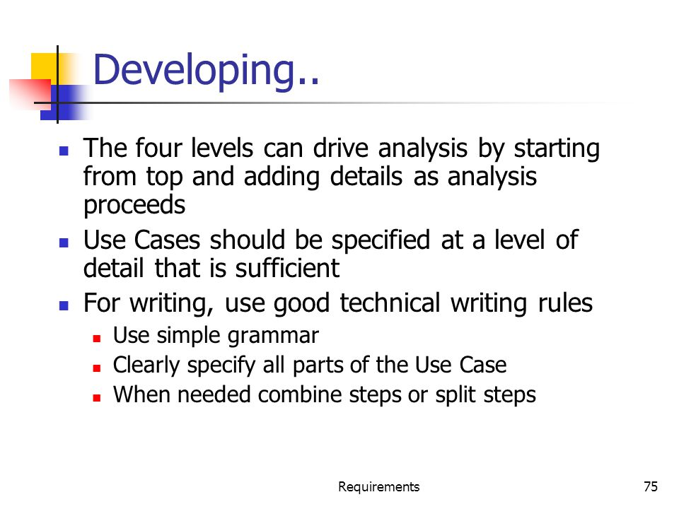 Requirements75 Developing.. The four levels can drive analysis by starting from top and adding details as analysis proceeds Use Cases should be specif