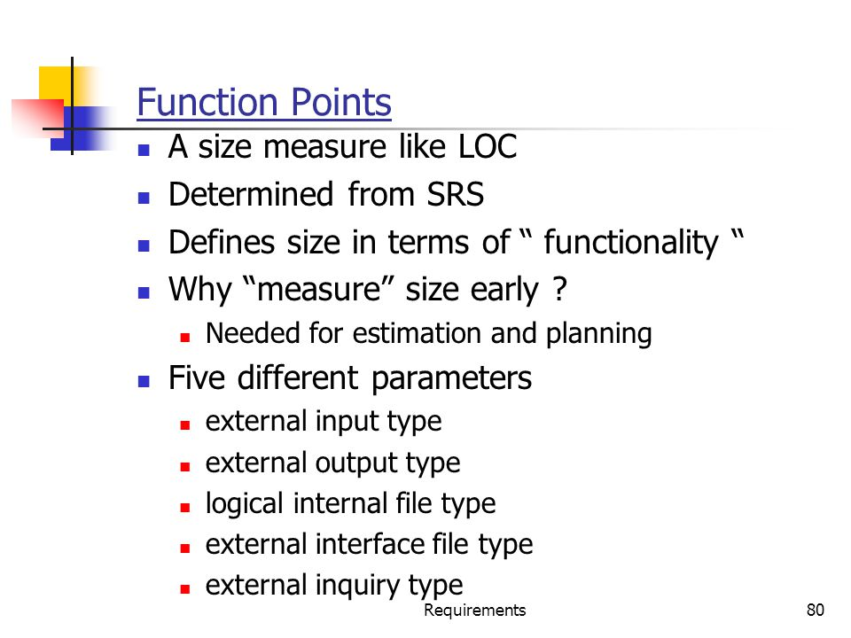 """Requirements80 Function Points A size measure like LOC Determined from SRS Defines size in terms of """" functionality """" Why """"measure"""" size early ? Neede"""