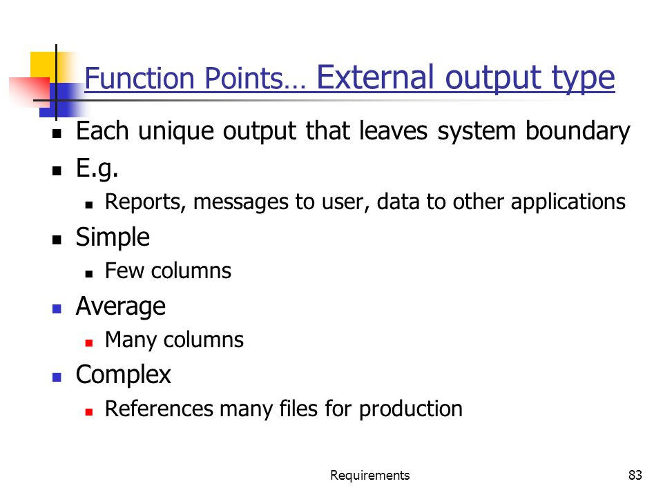 Requirements83 Function Points… External output type Each unique output that leaves system boundary E.g. Reports, messages to user, data to other appl