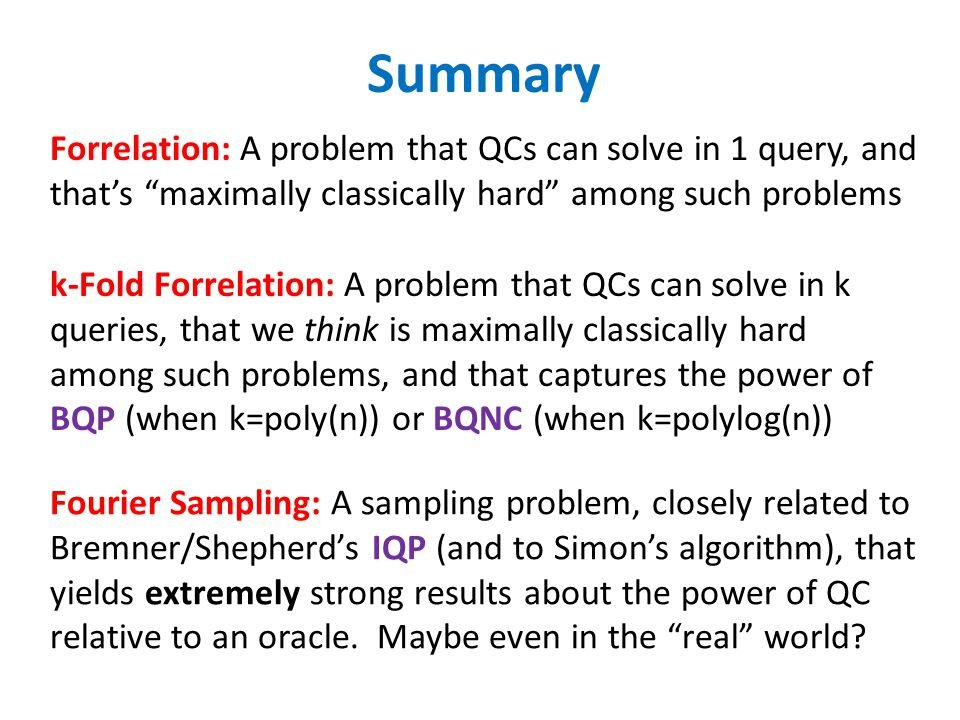 Summary Forrelation: A problem that QCs can solve in 1 query, and that's maximally classically hard among such problems k-Fold Forrelation: A problem that QCs can solve in k queries, that we think is maximally classically hard among such problems, and that captures the power of BQP (when k=poly(n)) or BQNC (when k=polylog(n)) Fourier Sampling: A sampling problem, closely related to Bremner/Shepherd's IQP (and to Simon's algorithm), that yields extremely strong results about the power of QC relative to an oracle.