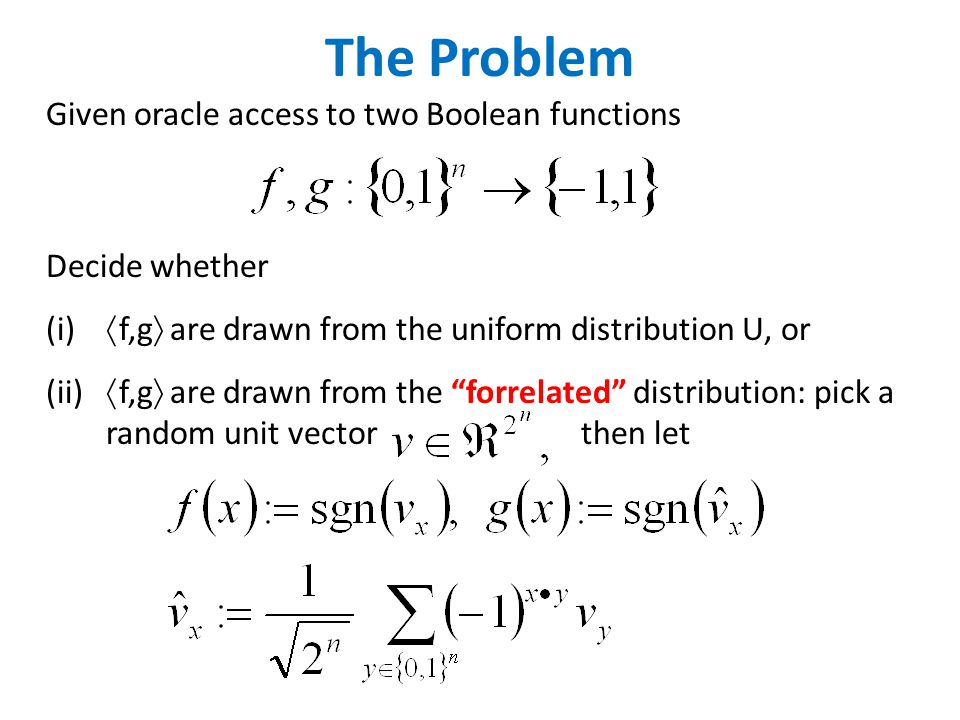 The Problem Given oracle access to two Boolean functions Decide whether (i)  f,g  are drawn from the uniform distribution U, or (ii)  f,g  are drawn from the forrelated distribution: pick a random unit vector then let