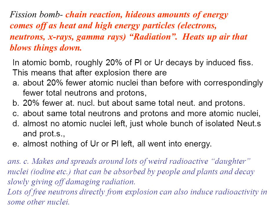 Fission bomb- chain reaction, hideous amounts of energy comes off as heat and high energy particles (electrons, neutrons, x-rays, gamma rays) Radiation .