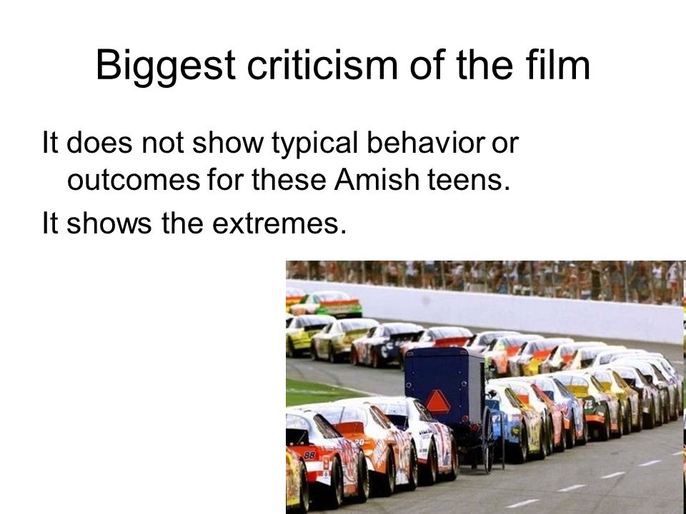 Biggest criticism of the film It does not show typical behavior or outcomes for these Amish teens.
