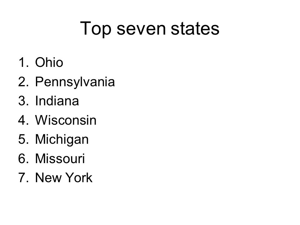Top seven states 1.Ohio 2.Pennsylvania 3.Indiana 4.Wisconsin 5.Michigan 6.Missouri 7.New York