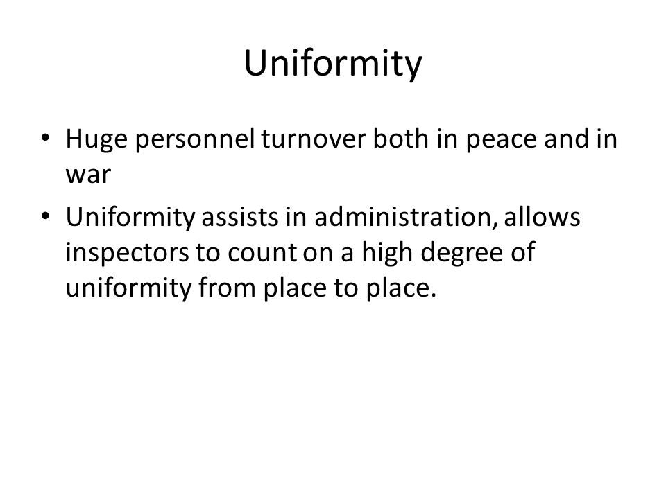Uniformity Huge personnel turnover both in peace and in war Uniformity assists in administration, allows inspectors to count on a high degree of uniformity from place to place.