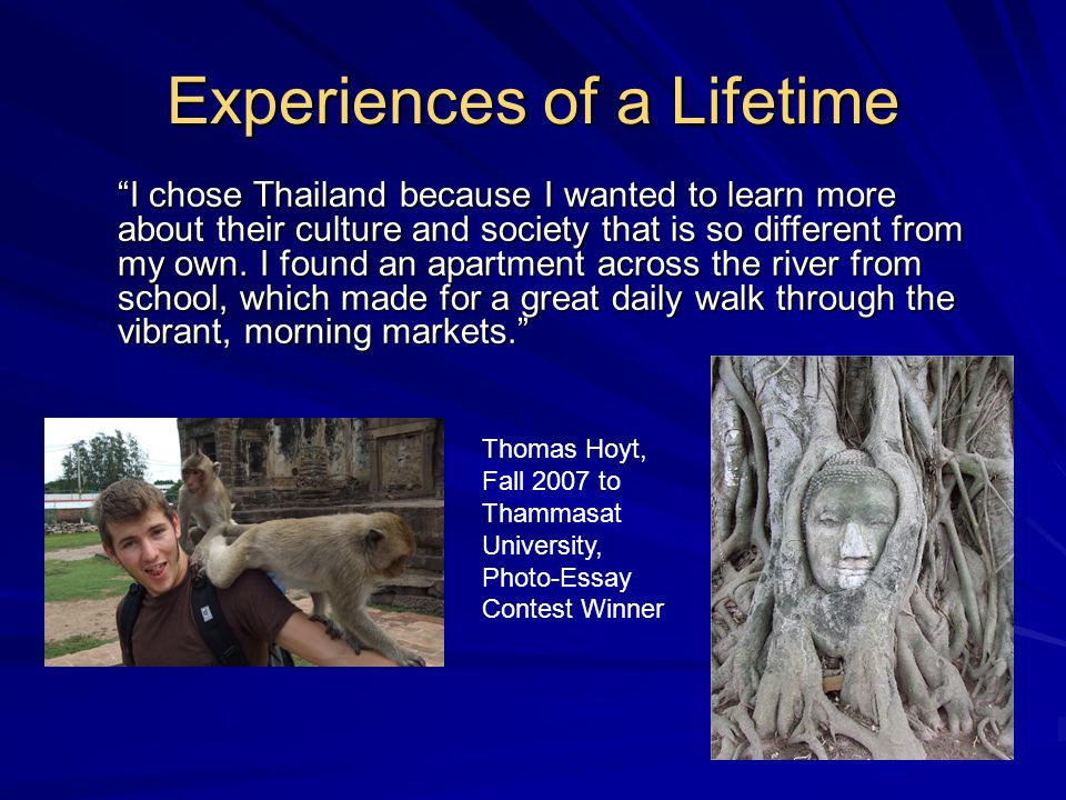 Thomas Hoyt, Fall 2007 to Thammasat University, Photo-Essay Contest Winner I chose Thailand because I wanted to learn more about their culture and society that is so different from my own.
