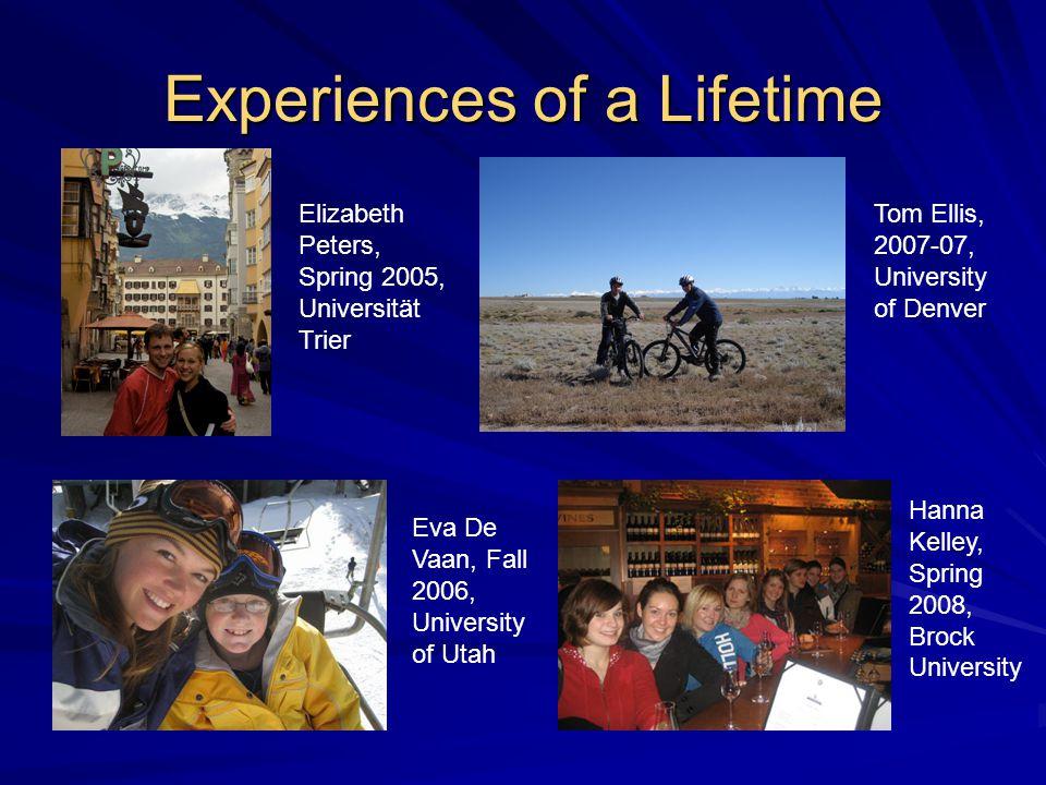 Experiences of a Lifetime Hanna Kelley, Spring 2008, Brock University Eva De Vaan, Fall 2006, University of Utah Elizabeth Peters, Spring 2005, Universität Trier Tom Ellis, 2007-07, University of Denver