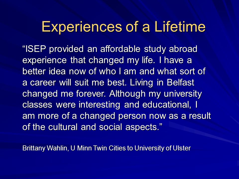 Experiences of a Lifetime ISEP provided an affordable study abroad experience that changed my life.