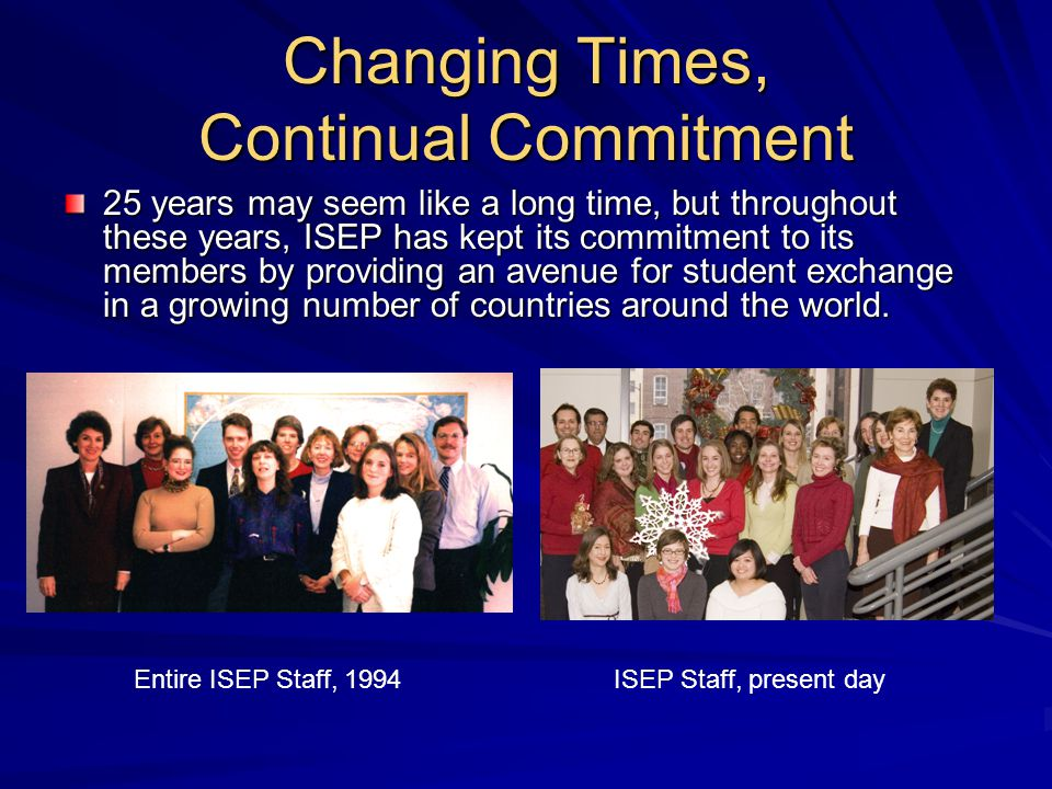 Changing Times, Continual Commitment 25 years may seem like a long time, but throughout these years, ISEP has kept its commitment to its members by providing an avenue for student exchange in a growing number of countries around the world.