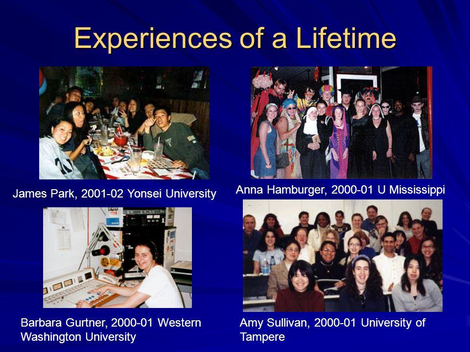 Experiences of a Lifetime James Park, 2001-02 Yonsei University Anna Hamburger, 2000-01 U Mississippi Barbara Gurtner, 2000-01 Western Washington University Amy Sullivan, 2000-01 University of Tampere
