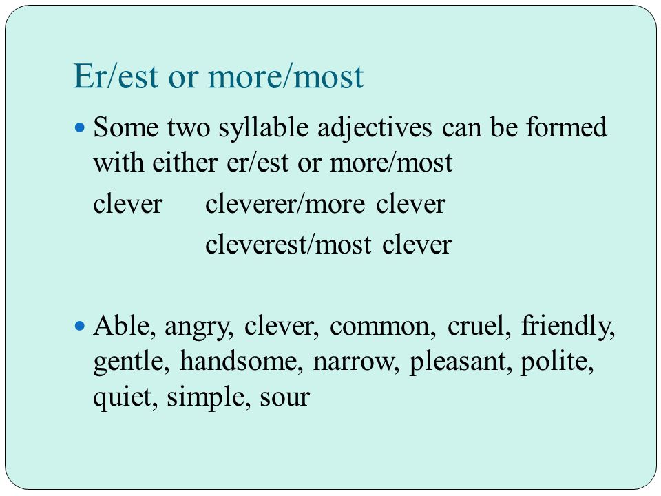 Er/est or more/most Some two syllable adjectives can be formed with either er/est or more/most clevercleverer/more clever cleverest/most clever Able, angry, clever, common, cruel, friendly, gentle, handsome, narrow, pleasant, polite, quiet, simple, sour