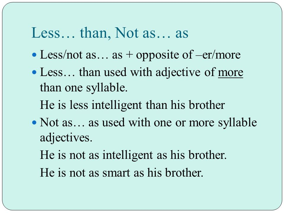 Less… than, Not as… as Less/not as… as + opposite of –er/more Less… than used with adjective of more than one syllable.