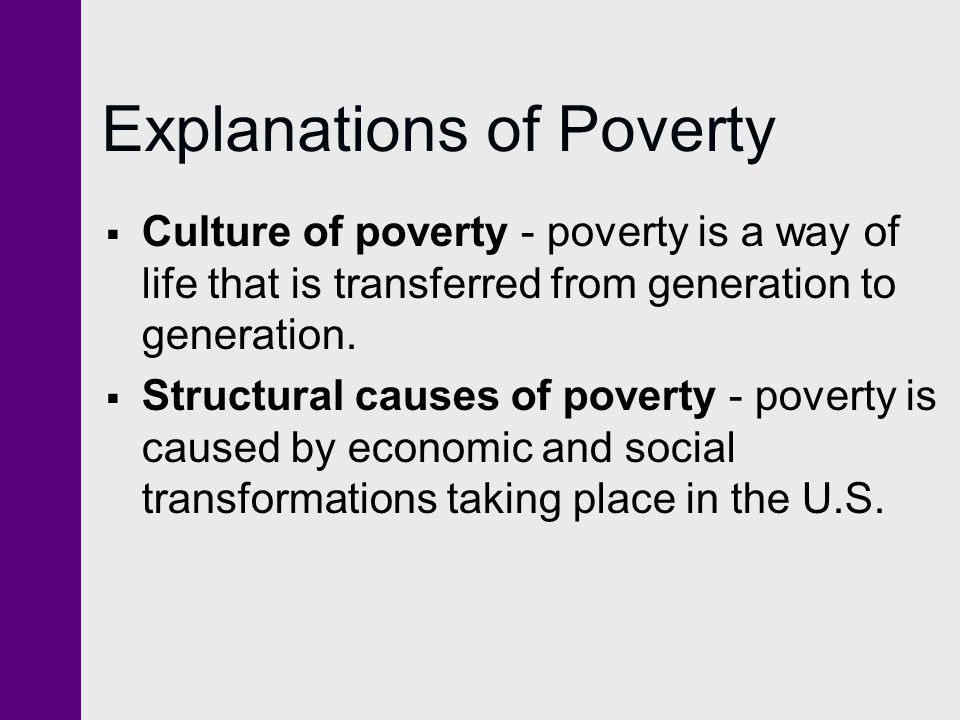 Explanations of Poverty  Culture of poverty - poverty is a way of life that is transferred from generation to generation.  Structural causes of pove