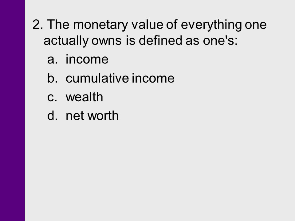 2. The monetary value of everything one actually owns is defined as one's: a. income b. cumulative income c. wealth d. net worth
