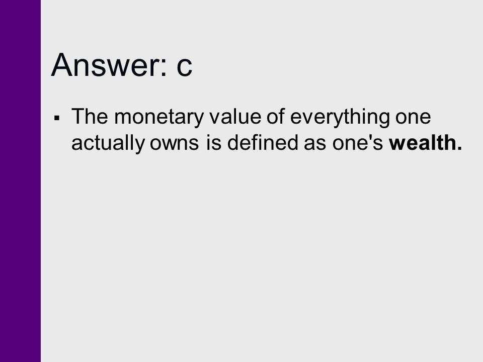 Answer: c  The monetary value of everything one actually owns is defined as one's wealth.