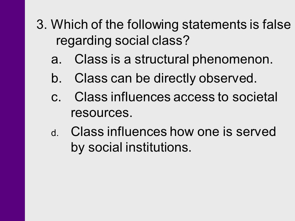 3. Which of the following statements is false regarding social class? a. Class is a structural phenomenon. b. Class can be directly observed. c. Class