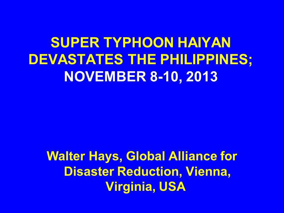 SUPER TYPHOON HAIYAN DEVASTATES THE PHILIPPINES; NOVEMBER 8-10, 2013 Walter Hays, Global Alliance for Disaster Reduction, Vienna, Virginia, USA
