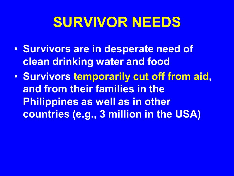 SURVIVOR NEEDS Survivors are in desperate need of clean drinking water and food Survivors temporarily cut off from aid, and from their families in the Philippines as well as in other countries (e.g., 3 million in the USA)