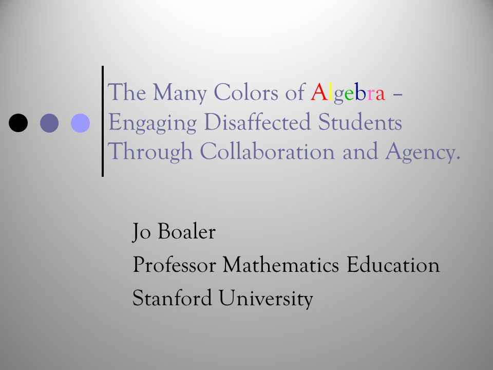 The Many Colors of Algebra – Engaging Disaffected Students Through Collaboration and Agency. Jo Boaler Professor Mathematics Education Stanford Univer
