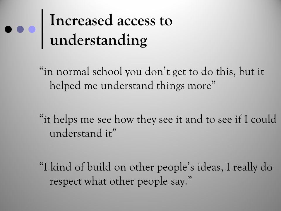 "Increased access to understanding ""in normal school you don't get to do this, but it helped me understand things more"" ""it helps me see how they see i"