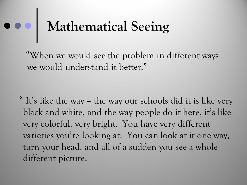 "Mathematical Seeing "" It's like the way – the way our schools did it is like very black and white, and the way people do it here, it's like very color"