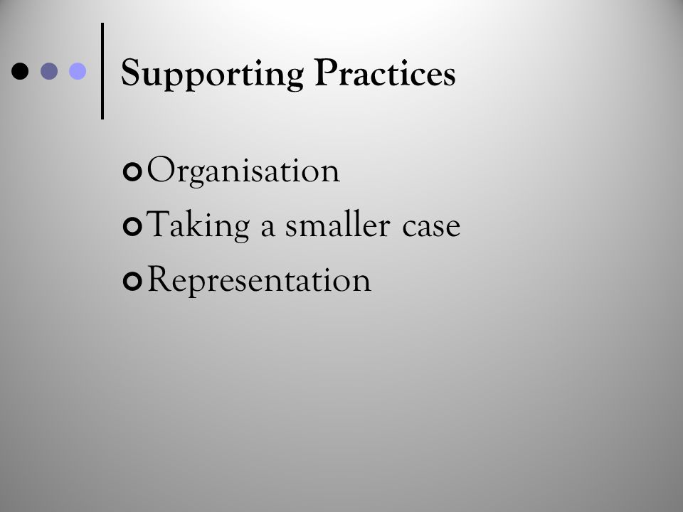 Supporting Practices Organisation Taking a smaller case Representation
