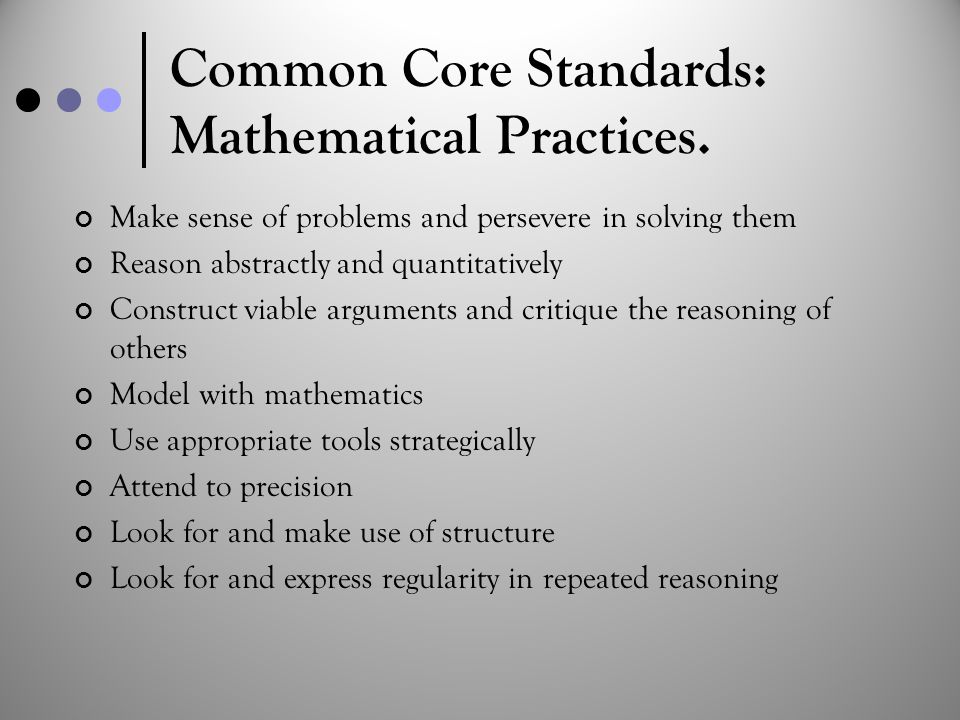 Common Core Standards: Mathematical Practices. Make sense of problems and persevere in solving them Reason abstractly and quantitatively Construct via