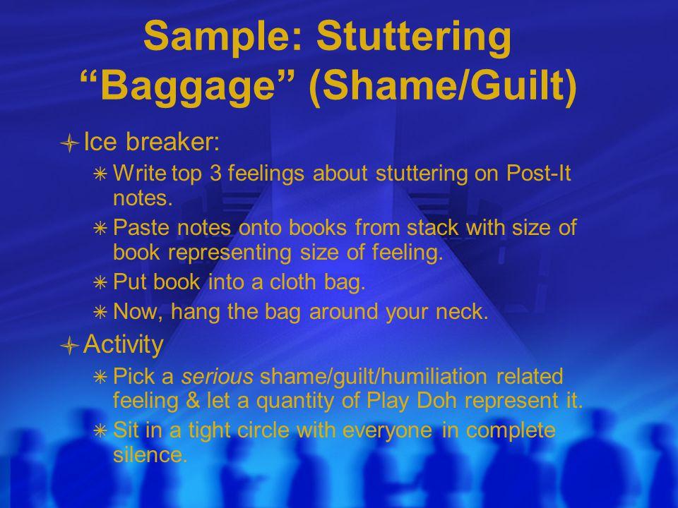 Sample: Stuttering Baggage (Shame/Guilt) Ice breaker:  Write top 3 feelings about stuttering on Post-It notes.