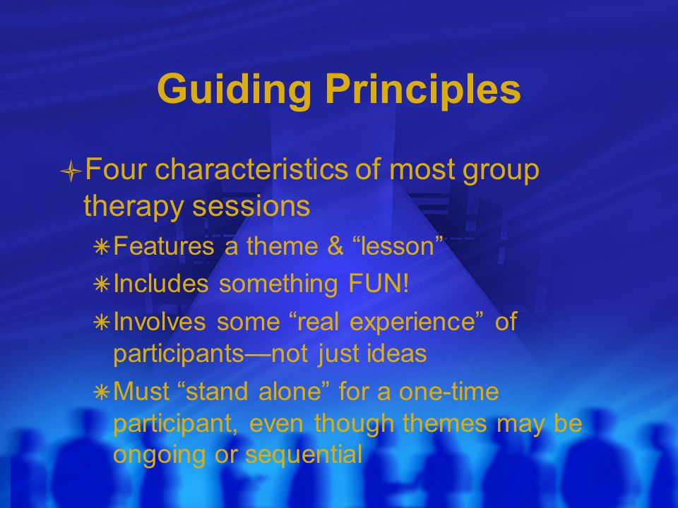 Guiding Principles Four characteristics of most group therapy sessions  Features a theme & lesson  Includes something FUN.