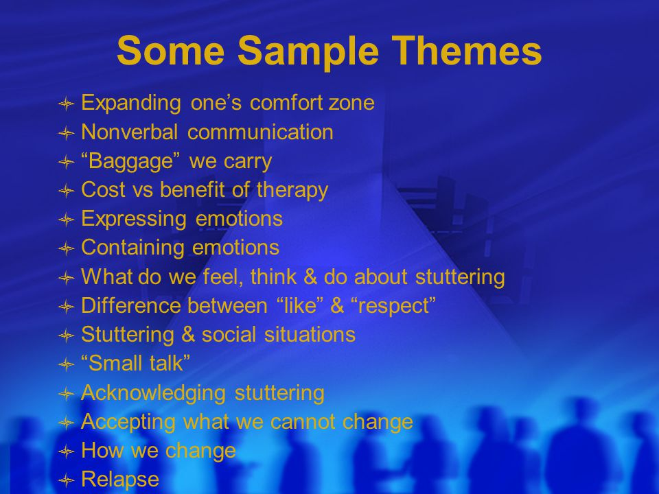 Some Sample Themes Expanding one's comfort zone Nonverbal communication Baggage we carry Cost vs benefit of therapy Expressing emotions Containing emotions What do we feel, think & do about stuttering Difference between like & respect Stuttering & social situations Small talk Acknowledging stuttering Accepting what we cannot change How we change Relapse