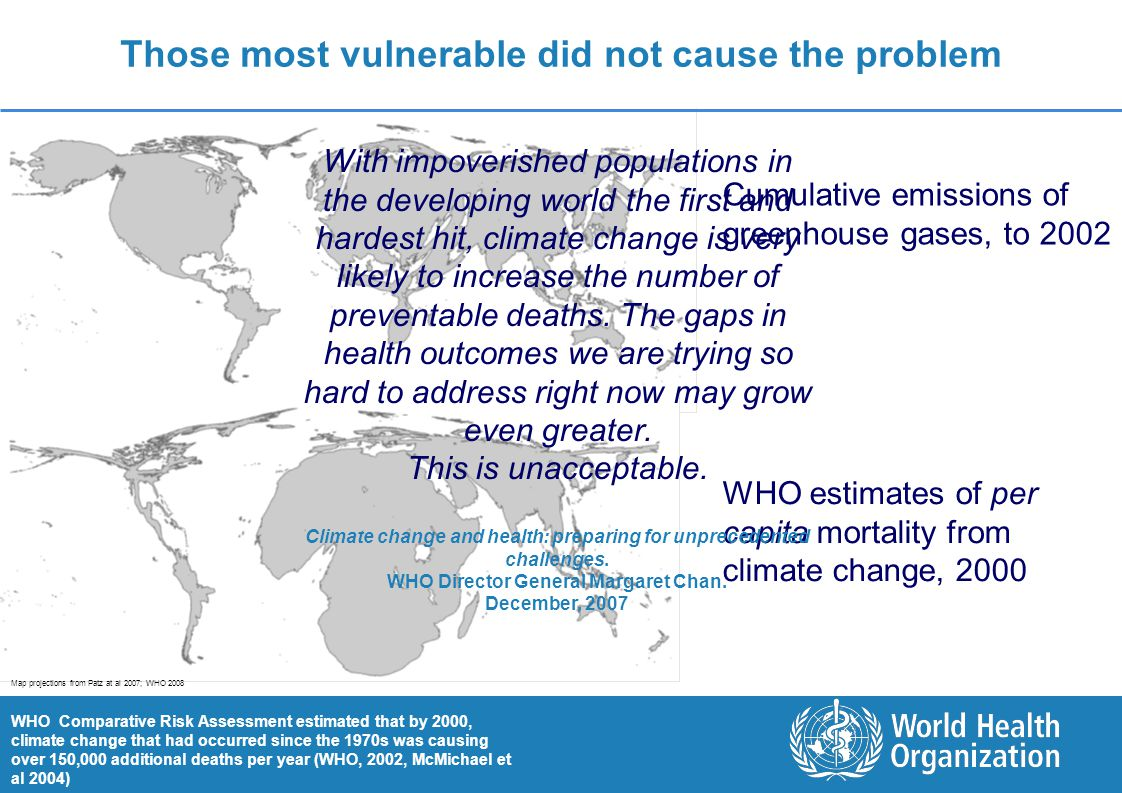 Climate Change and Health: The Global Response 5 |5 | Those most vulnerable did not cause the problem Cumulative emissions of greenhouse gases, to 2002 WHO estimates of per capita mortality from climate change, 2000 WHO Comparative Risk Assessment estimated that by 2000, climate change that had occurred since the 1970s was causing over 150,000 additional deaths per year (WHO, 2002, McMichael et al 2004) With impoverished populations in the developing world the first and hardest hit, climate change is very likely to increase the number of preventable deaths.
