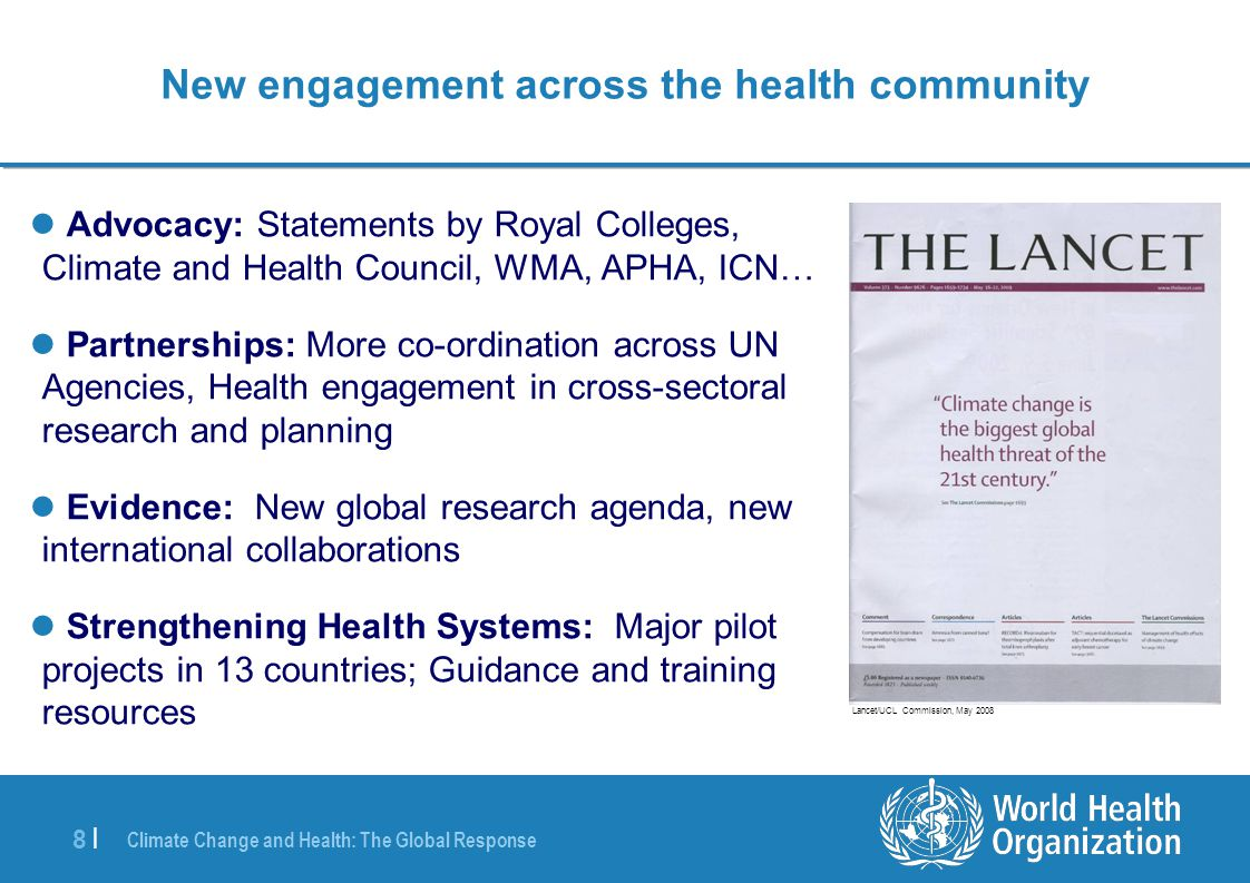Climate Change and Health: The Global Response 8 |8 | New engagement across the health community Advocacy: Statements by Royal Colleges, Climate and Health Council, WMA, APHA, ICN… Partnerships: More co-ordination across UN Agencies, Health engagement in cross-sectoral research and planning Evidence: New global research agenda, new international collaborations Strengthening Health Systems: Major pilot projects in 13 countries; Guidance and training resources Lancet/UCL Commission, May 2008