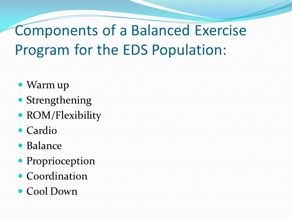 Components of a Balanced Exercise Program for the EDS Population: Warm up Strengthening ROM/Flexibility Cardio Balance Proprioception Coordination Cool Down