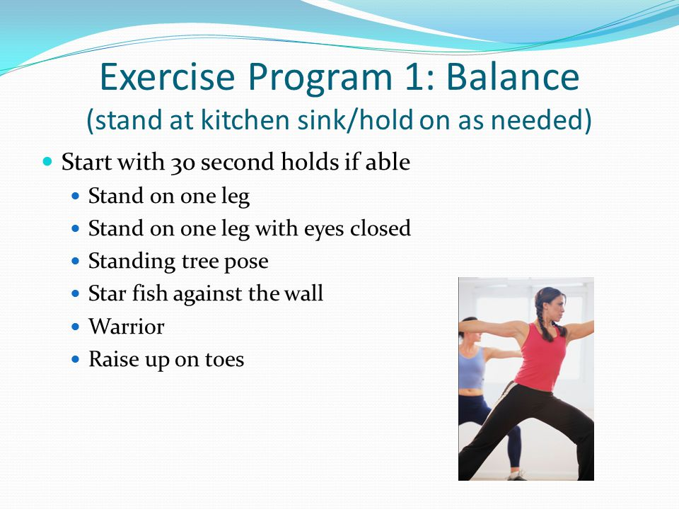 Exercise Program 1: Balance (stand at kitchen sink/hold on as needed) Start with 30 second holds if able Stand on one leg Stand on one leg with eyes closed Standing tree pose Star fish against the wall Warrior Raise up on toes